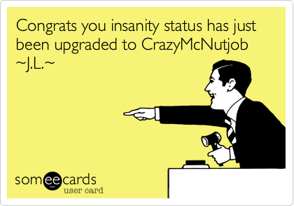 Congrats you insanity status has just been upgraded to CrazyMcNutjob       ~J.L.~