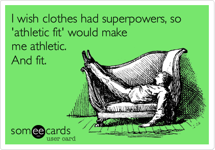 I wish clothes had superpowers, so 'athletic fit' would make me athletic. And fit.