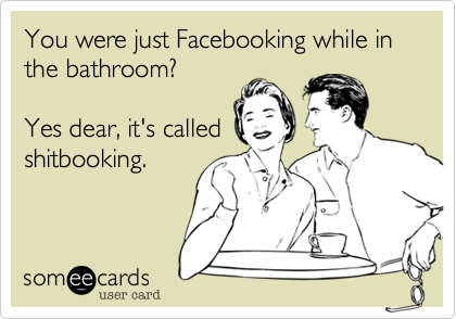 You were just Facebooking while in the bathroom?   Yes dear, it's calledshitbooking.