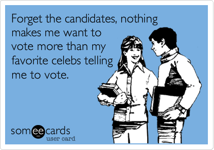 Forget the candidates, nothing makes me want tovote more than myfavorite celebs tellingme to vote.