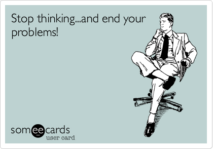 Stop thinking...and end yourproblems!