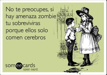 No te preocupes, sihay amenaza zombietu sobrevivirasporque ellos solocomen cerebros