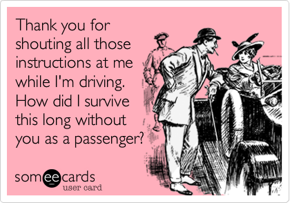 Thank you forshouting all thoseinstructions at mewhile I'm driving.How did I survivethis long withoutyou as a passenger?