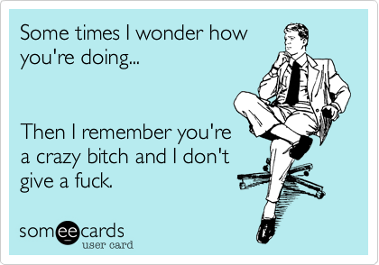 Some times I wonder howyou're doing...Then I remember you'rea crazy bitch and I don't give a fuck.
