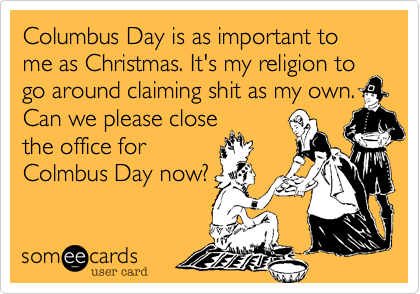 Columbus Day is as important to me as Christmas. It's my religion to go around claiming shit as my own.