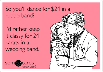 So you'll dance for $24 in a rubberband?I'd rather keepit classy for 24karats in a wedding band.