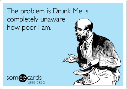 The problem is Drunk Me is completely unaware