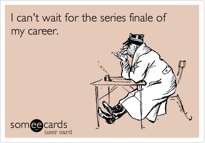 I can't wait for the series finale of my career.