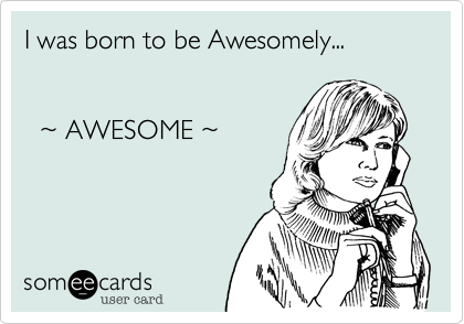 I was born to be Awesomely...