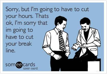 Sorry, but I'm going to have to cut your hours. Thatsok, I'm sorry thatim going tohave to cutyour breakline.