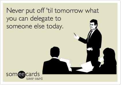Never put off 'til tomorrow what you can delegate to