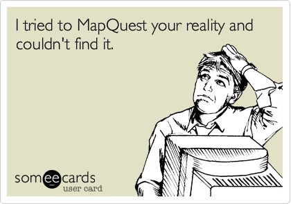 I tried to MapQuest your reality and couldn't find it.