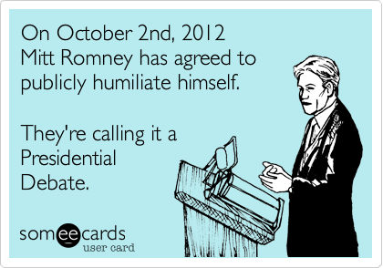 On October 2nd, 2012 Mitt Romney has agreed topublicly humiliate himself.They're calling it aPresidentialDebate.