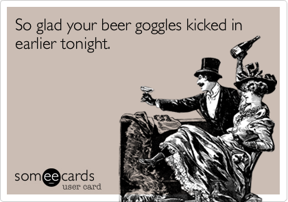 So glad your beer goggles kicked in earlier tonight.