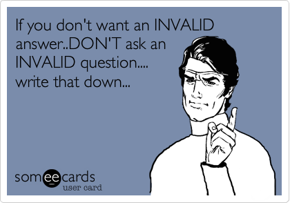 If you don't want an INVALID answer..DON'T ask an
