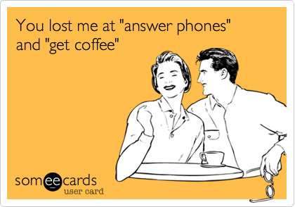 """You lost me at """"answer phones"""" and """"get coffee"""""""
