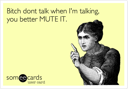 Bitch dont talk when I'm talking,
