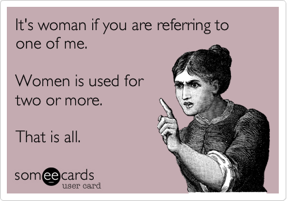 It's woman if you are referring to one of me. Women is used fortwo or more. That is all.