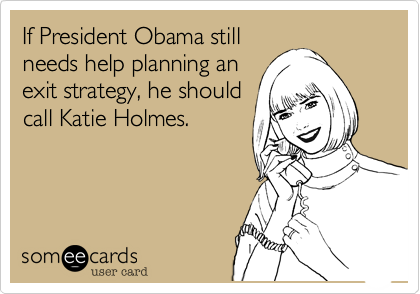 If President Obama stillneeds help planning anexit strategy, he shouldcall Katie Holmes.