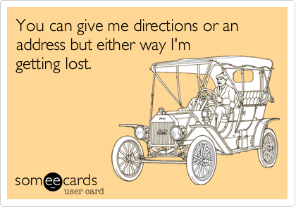 You can give me directions or an address but either way I'm
