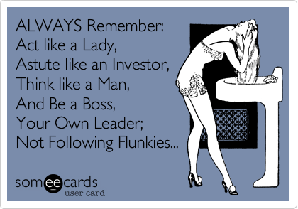 ALWAYS Remember:Act like a Lady,Astute like an Investor,Think like a Man,And Be a Boss,Your Own Leader;Not Following Flunkies...