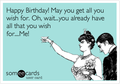 Happy Birthday! May you get all you wish for. Oh, wait...you already have all that you wish