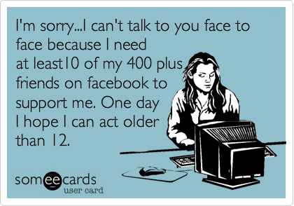 I'm sorry...I can't talk to you face to face because I need