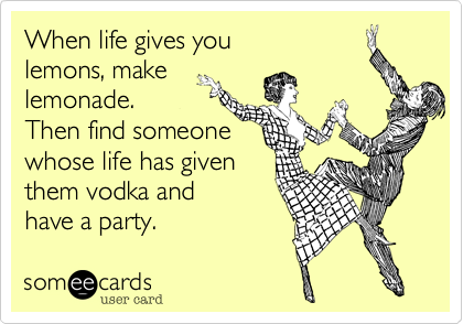When Life Gives You Lemons Make Lemonade Then Find Someone Whose Life Has Given Them Vodka And Have A Party Confession Ecard