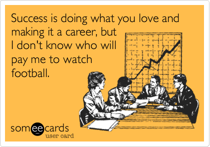 Success is doing what you love and making it a career, butI don't know who will pay me to watchfootball.