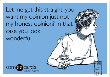Let me get this straight, youwant my opinion just notmy honest opinion? In thatcase you lookwonderful!