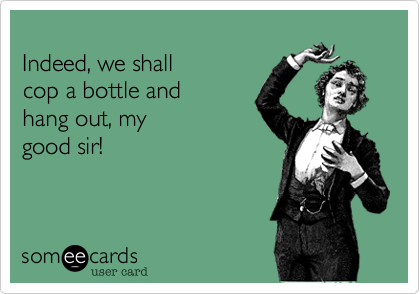 Indeed, we shall  cop a bottle and hang out, mygood sir!