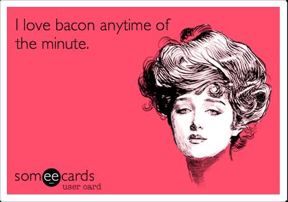 I love bacon anytime ofthe minute.