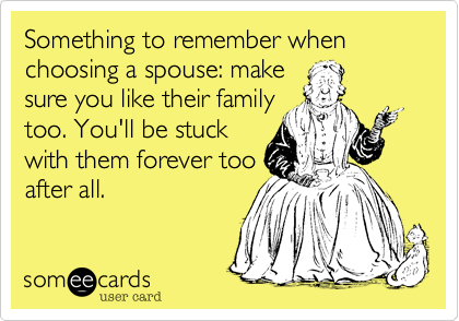 Something to remember when choosing a spouse: makesure you like their familytoo. You'll be stuckwith them forever tooafter all.