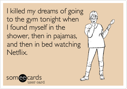 I killed my dreams of goingto the gym tonight whenI found myself in the shower, then in pajamas,and then in bed watchingNetflix.