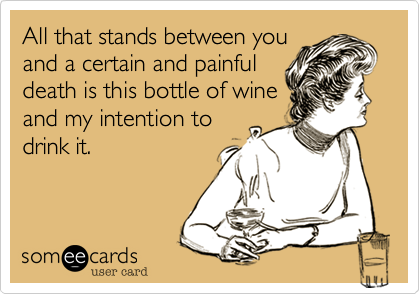 All that stands between youand a certain and painfuldeath is this bottle of wineand my intention todrink it.
