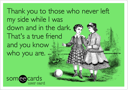 Thank you to those who never left my side while I was