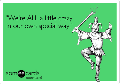 """""""We're ALL a little crazyin our own special way."""""""