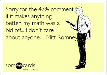 Sorry for the 47% comment,if it makes anythingbetter, my math was abid off... I don't careabout anyone. - Mitt Romney