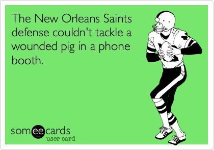 The New Orleans Saintsdefense couldn't tackle awounded pig in a phonebooth.
