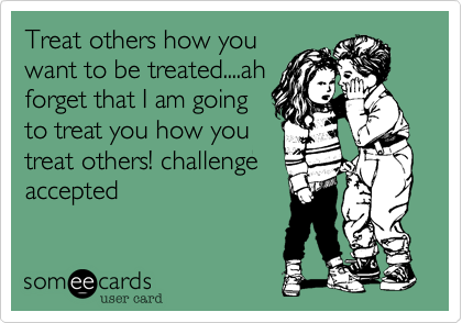 Treat others how you