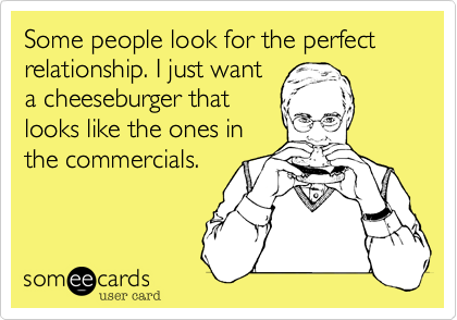 Some people look for the perfect relationship. I just want