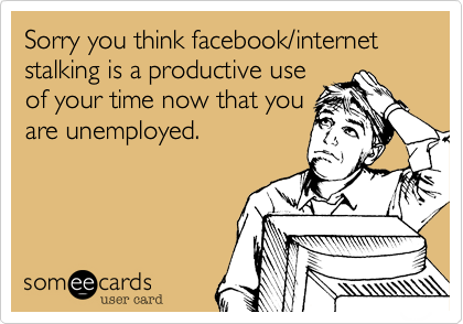 Sorry you think facebook/internet stalking is a productive use