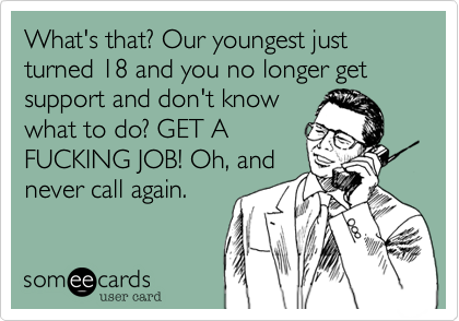 What's that? Our youngest just turned 18 and you no longer get support and don't knowwhat to do? GET AFUCKING JOB! Oh, andnever call again.