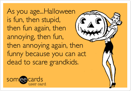 As you age...Halloweenis fun, then stupid,then fun again, thenannoying, then fun,then annoying again, thenfunny because you can actdead to scare grandkids.