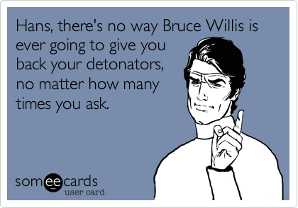 Hans, there's no way Bruce Willis is ever going to give youback your detonators,no matter how manytimes you ask.