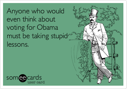 Anyone who would even think aboutvoting for Obamamust be taking stupidlessons.