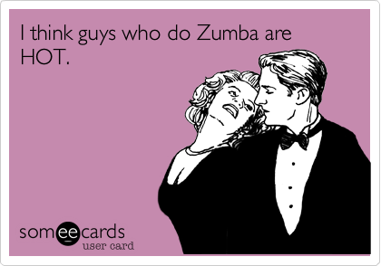I think guys who do Zumba are HOT.
