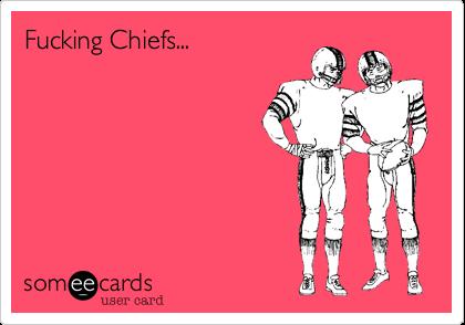 Fucking Chiefs...
