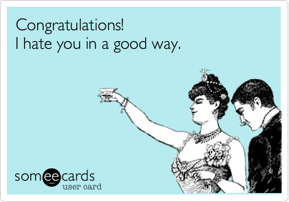 Congratulations!I hate you in a good way.