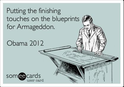 Putting the finishingtouches on the blueprintsfor Armageddon.Obama 2012